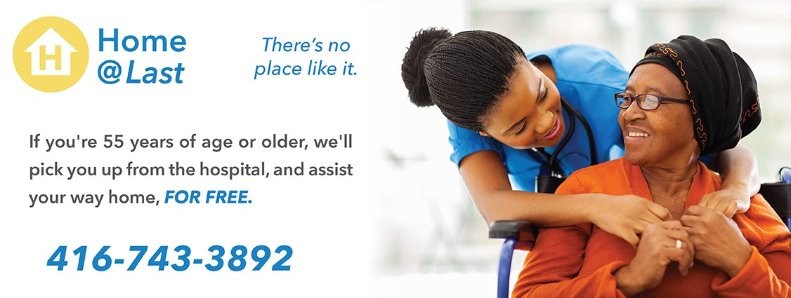 Home at last service. If you are fifty five years of age or older we will pick you up from the hospital and assist your way home for free. Call 416 743 3892 or click for more information.
