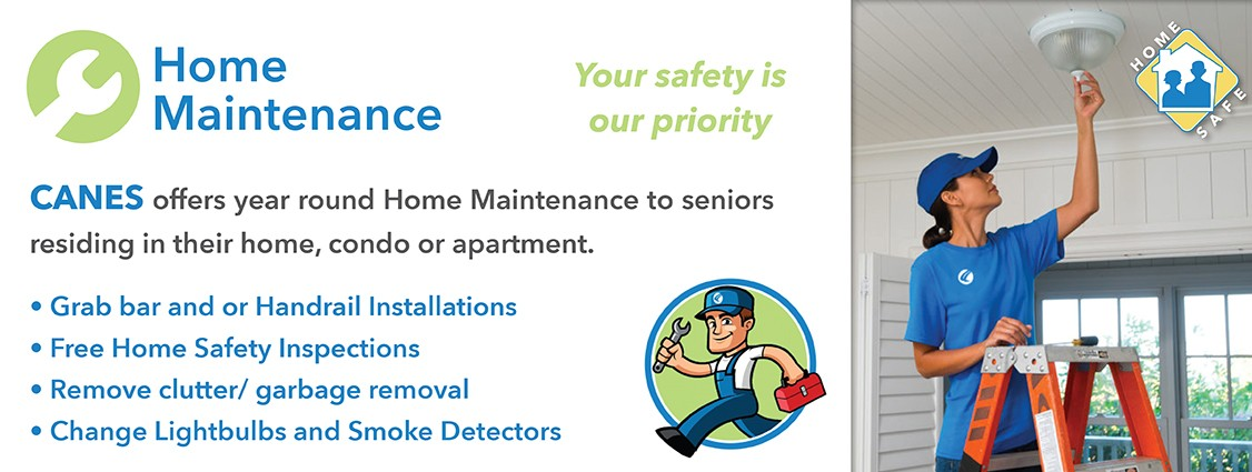 Home maintenance service. canes offers year round home maintenance to seniors residing in their home, condo or apartment. Grab bar and handrail installations. Free home safety inspections. clutter and garbage removal. Change lightbulbs and smoke detectors. Click for more information.