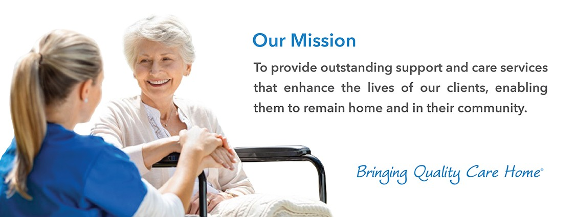 Our missions is to provide outstanding support and care services that enhance the lives of our clients, enabling them to remain home and in their community. Click for more information.