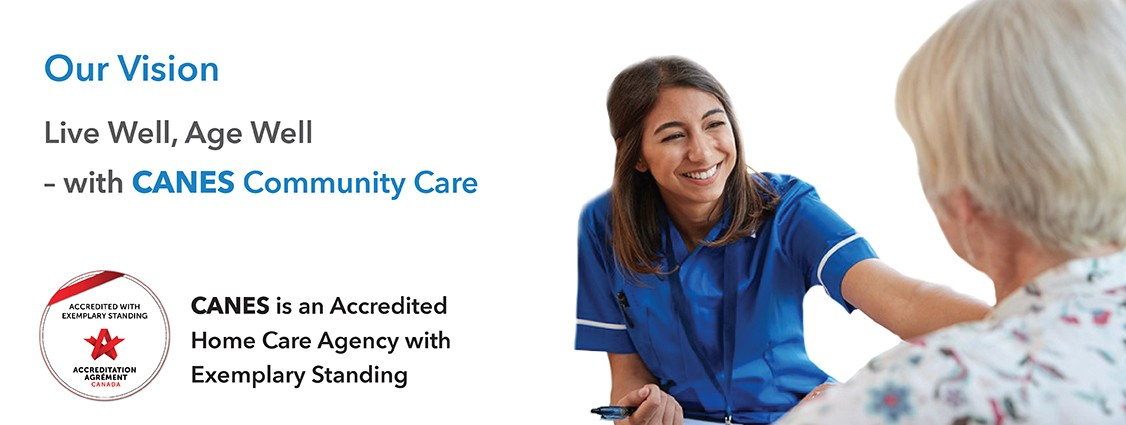 Our vision is live well, age well, with canes community care. canes is an accredited home care agency with exemplary standing. Click for more information.